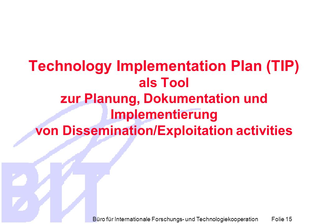 Büro für Internationale Forschungs- und Technologiekooperation Folie 15 Technology Implementation Plan (TIP) als Tool zur Planung, Dokumentation und Implementierung von Dissemination/Exploitation activities