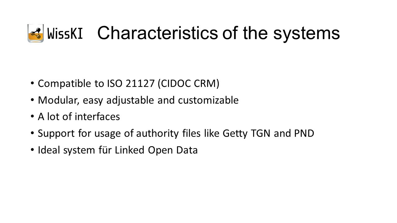 Characteristics of the systems Compatible to ISO 21127 (CIDOC CRM) Modular, easy adjustable and customizable A lot of interfaces Support for usage of authority files like Getty TGN and PND Ideal system für Linked Open Data