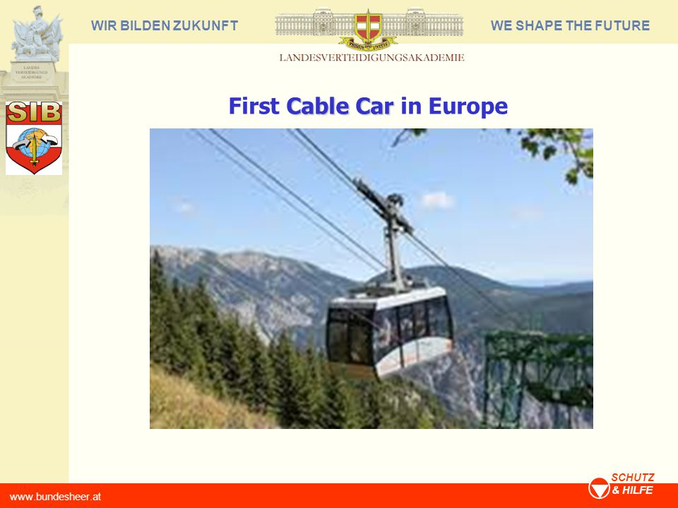 WE SHAPE THE FUTUREWIR BILDEN ZUKUNFT www.bundesheer.at SCHUTZ & HILFE Cable Car First Cable Car in Europe