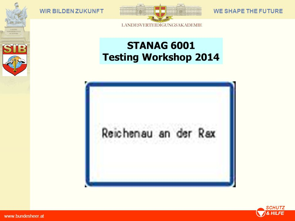 WE SHAPE THE FUTUREWIR BILDEN ZUKUNFT www.bundesheer.at SCHUTZ & HILFE STANAG 6001 Testing Workshop 2014