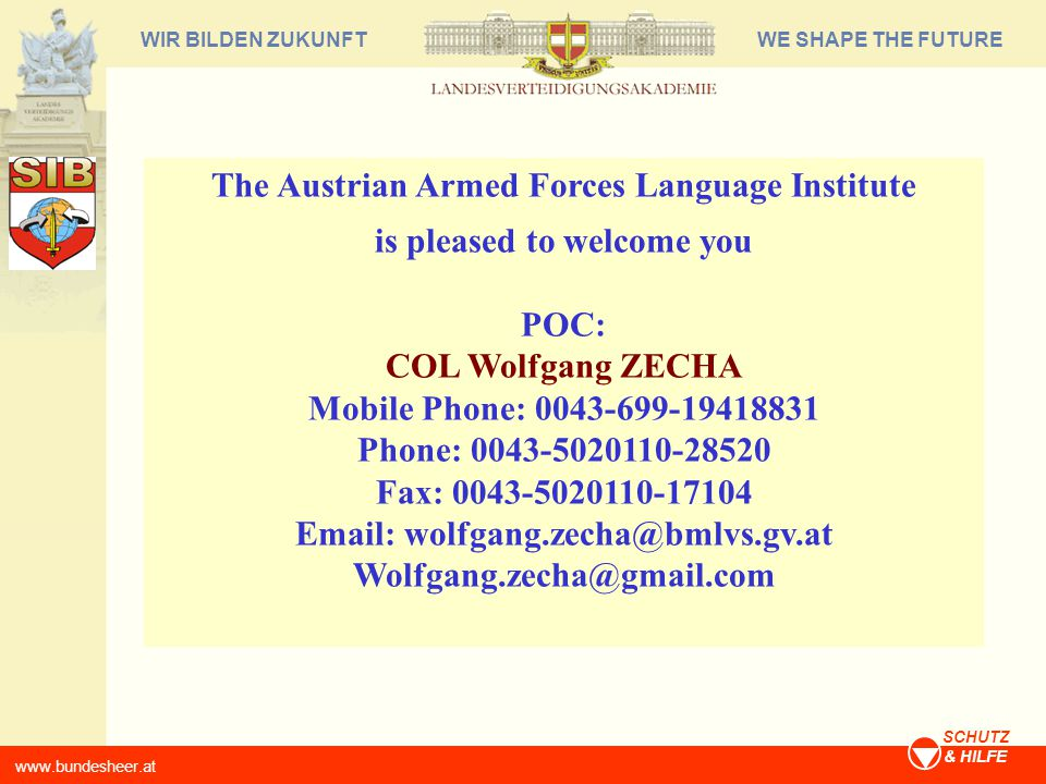 WE SHAPE THE FUTUREWIR BILDEN ZUKUNFT www.bundesheer.at SCHUTZ & HILFE The Austrian Armed Forces Language Institute is pleased to welcome you POC: COL Wolfgang ZECHA Mobile Phone: 0043-699-19418831 Phone: 0043-5020110-28520 Fax: 0043-5020110-17104 Email: wolfgang.zecha@bmlvs.gv.at Wolfgang.zecha@gmail.com