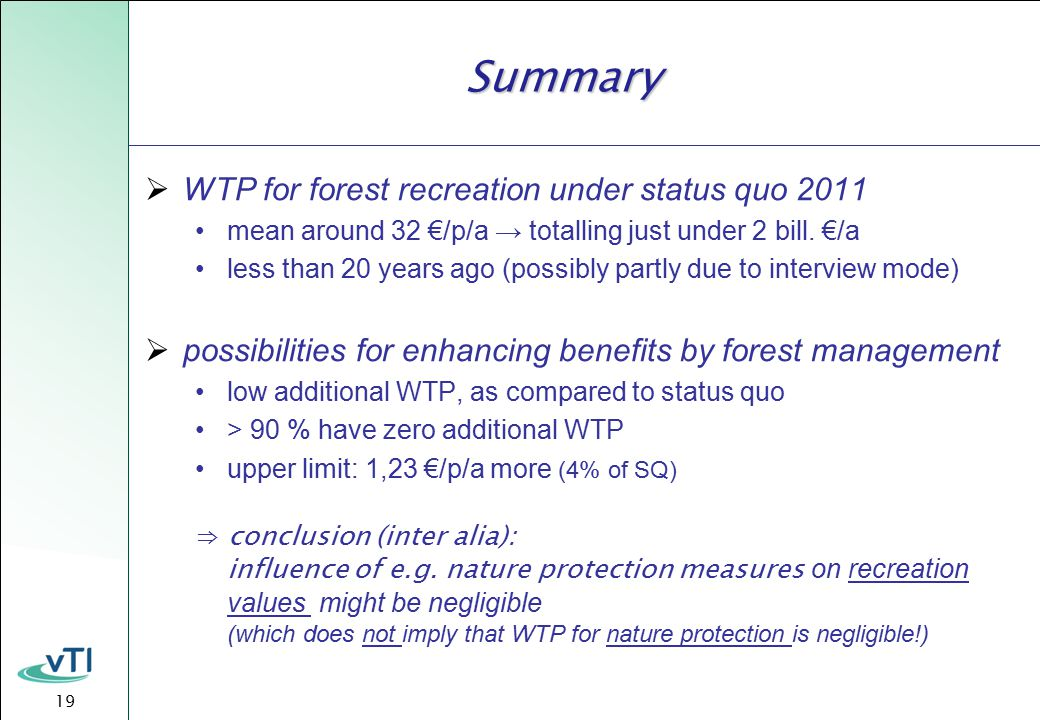 19 Summary  WTP for forest recreation under status quo 2011 mean around 32 €/p/a → totalling just under 2 bill.