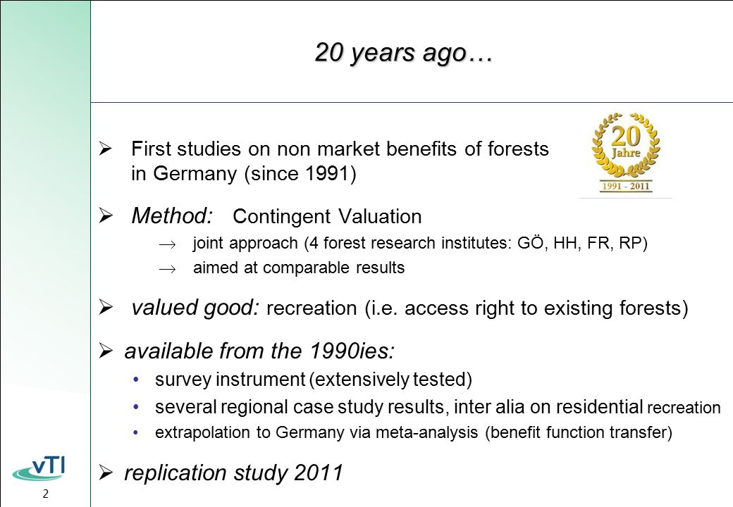 2 20 years ago…  First studies on non market benefits of forests in Germany (since 1991)  Method: Contingent Valuation  joint approach (4 forest research institutes: GÖ, HH, FR, RP)  aimed at comparable results  valued good: recreation (i.e.