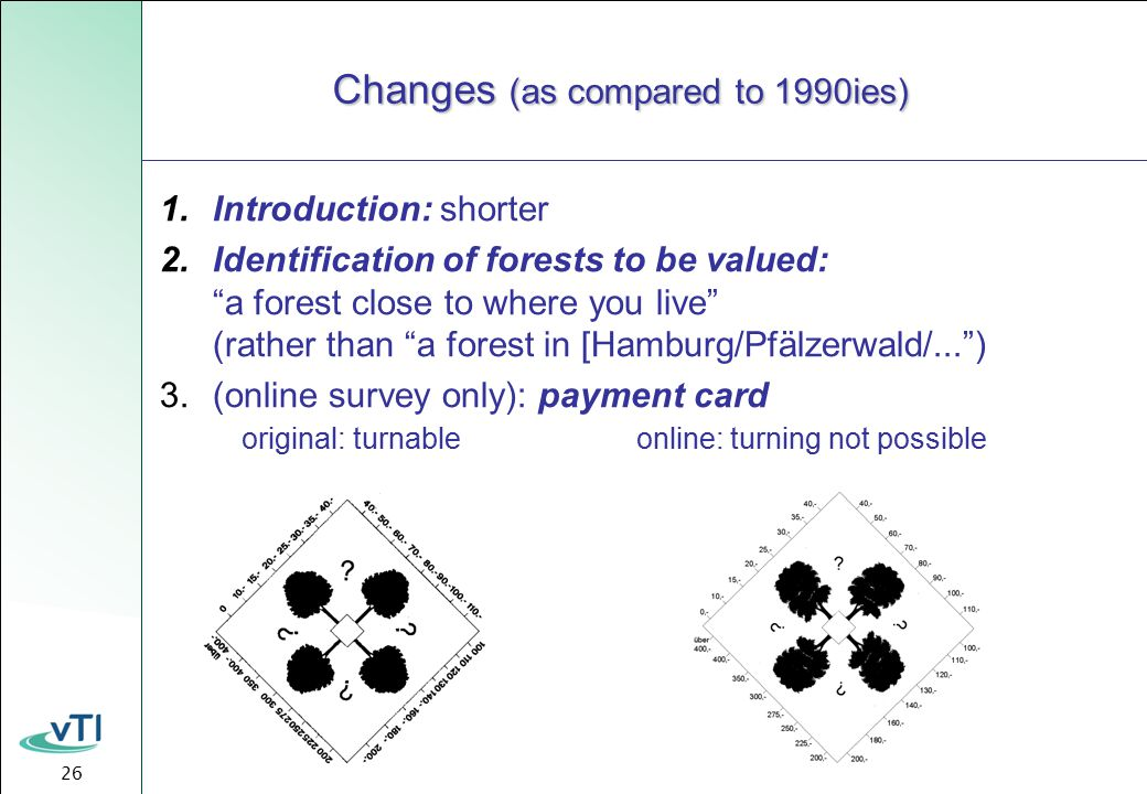26 Changes (as compared to 1990ies) 1.Introduction: shorter 2.Identification of forests to be valued: a forest close to where you live (rather than a forest in [Hamburg/Pfälzerwald/... ) 3.(online survey only): payment card original: turnable online: turning not possible