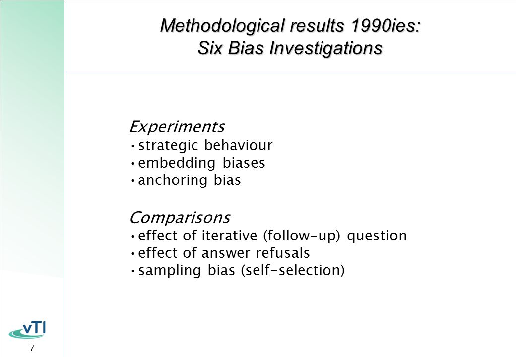 7 Methodological results 1990ies: Six Bias Investigations Experiments strategic behaviour embedding biases anchoring bias Comparisons effect of iterative (follow-up) question effect of answer refusals sampling bias (self-selection)