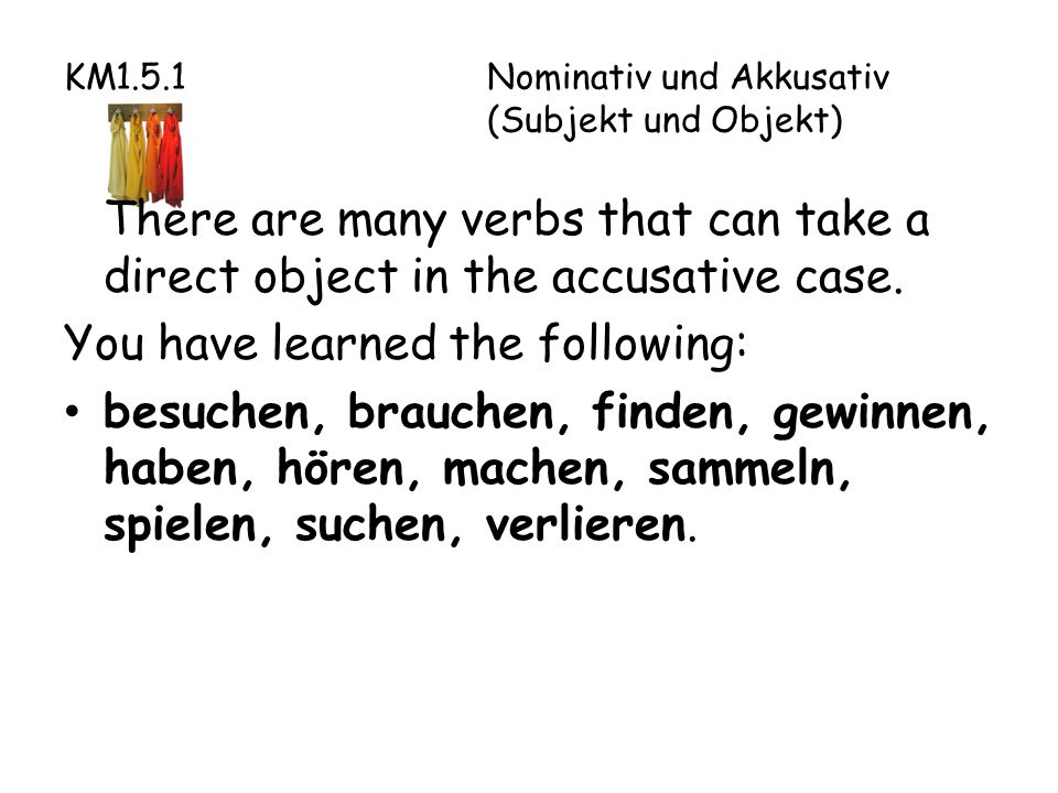 KM1.5.1Nominativ und Akkusativ (Subjekt und Objekt) There are many verbs that can take a direct object in the accusative case.