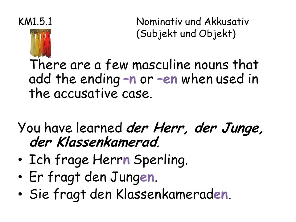 KM1.5.1Nominativ und Akkusativ (Subjekt und Objekt) There are a few masculine nouns that add the ending –n or –en when used in the accusative case.