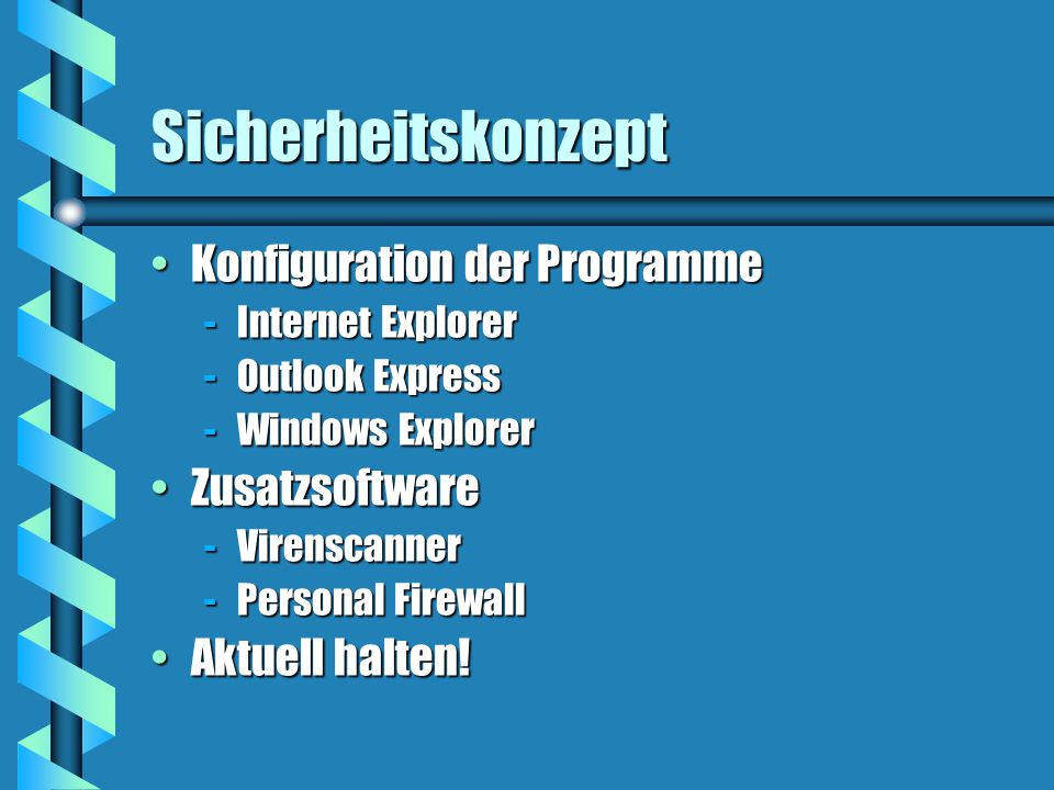 Sicherheitskonzept Konfiguration der ProgrammeKonfiguration der Programme -Internet Explorer -Outlook Express -Windows Explorer ZusatzsoftwareZusatzsoftware -Virenscanner -Personal Firewall Aktuell halten!Aktuell halten!