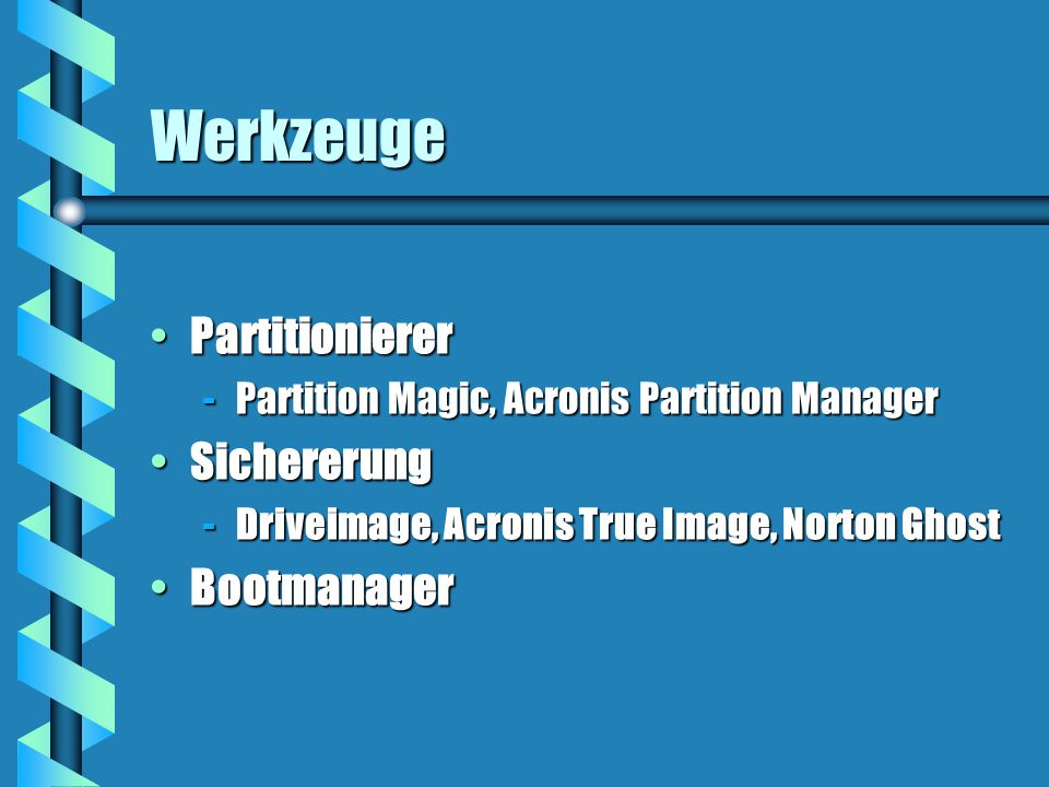 Werkzeuge PartitioniererPartitionierer -Partition Magic, Acronis Partition Manager SichererungSichererung -Driveimage, Acronis True Image, Norton Ghost BootmanagerBootmanager