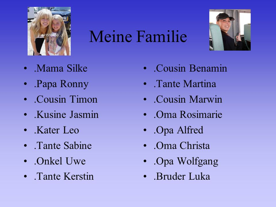 Meine Familie.Mama Silke.Papa Ronny.Cousin Timon.Kusine Jasmin.Kater Leo.Tante Sabine.Onkel Uwe.Tante Kerstin.Cousin Benamin.Tante Martina.Cousin Marwin.Oma Rosimarie.Opa Alfred.Oma Christa.Opa Wolfgang.Bruder Luka