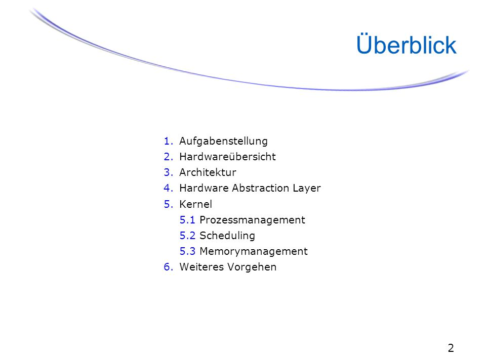 2 Überblick 1.Aufgabenstellung 2.Hardwareübersicht 3.Architektur 4.Hardware Abstraction Layer 5.Kernel 5.1 Prozessmanagement 5.2 Scheduling 5.3 Memorymanagement 6.Weiteres Vorgehen