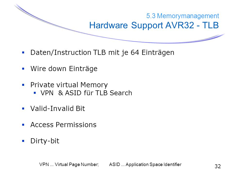 32 5.3 Memorymanagement Hardware Support AVR32 - TLB  Daten/Instruction TLB mit je 64 Einträgen  Wire down Einträge  Private virtual Memory  VPN & ASID für TLB Search  Valid-Invalid Bit  Access Permissions  Dirty-bit VPN...
