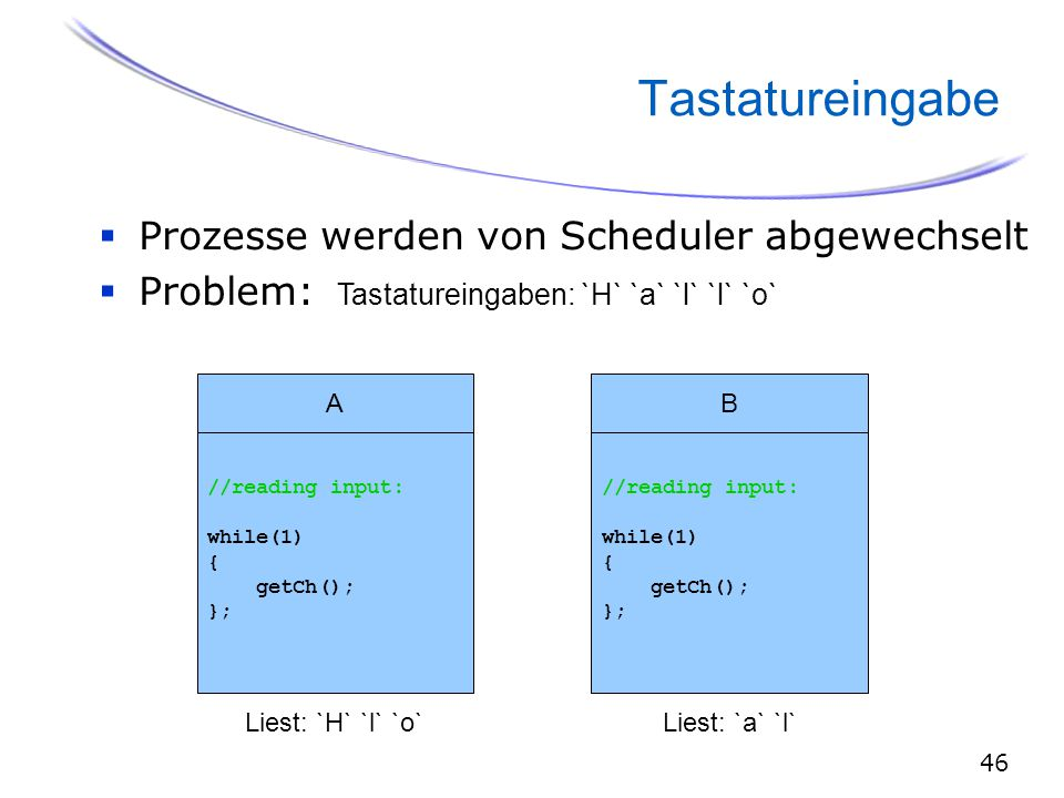 46 Tastatureingabe  Prozesse werden von Scheduler abgewechselt  Problem: B //reading input: while(1) { getCh(); }; Tastatureingaben: `H` `a` `l` `l` `o` Liest: `H` `l` `o`Liest: `a` `l` A //reading input: while(1) { getCh(); };