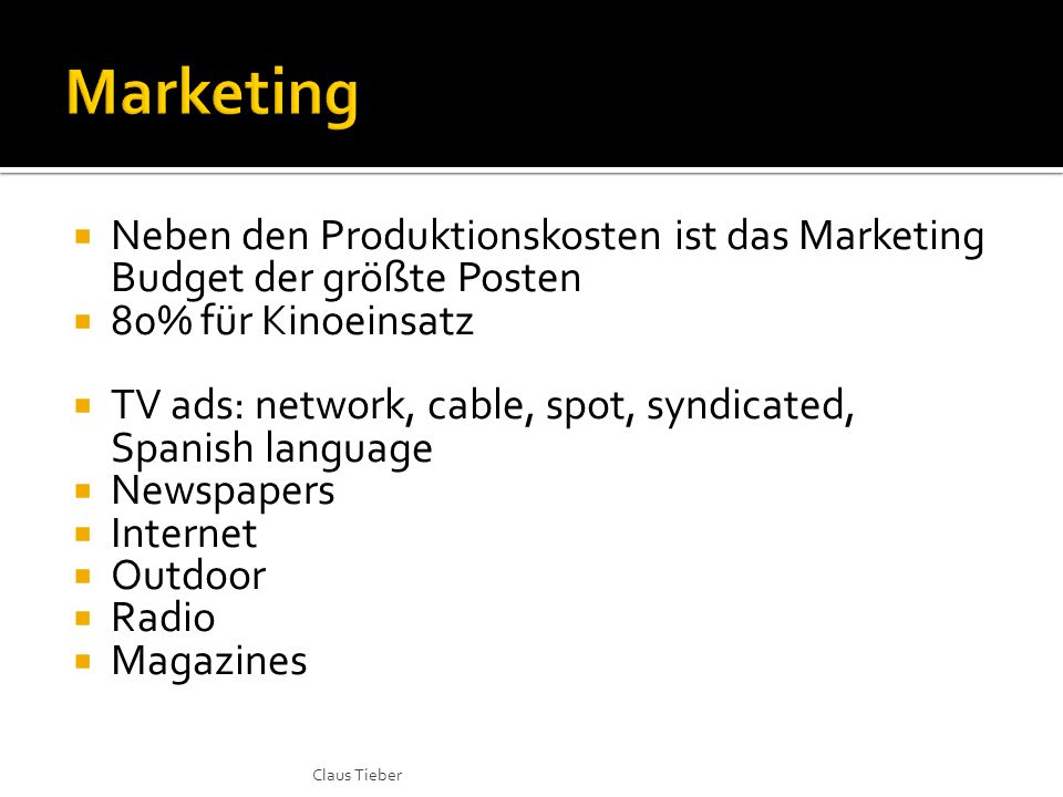  Neben den Produktionskosten ist das Marketing Budget der größte Posten  80% für Kinoeinsatz  TV ads: network, cable, spot, syndicated, Spanish language  Newspapers  Internet  Outdoor  Radio  Magazines Claus Tieber