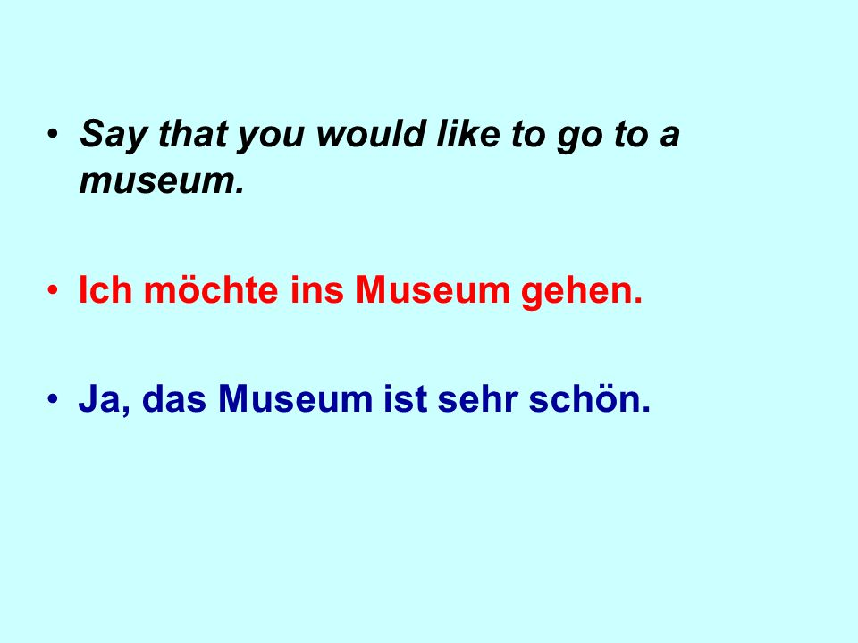 Say that you would like to go to a museum. Ich möchte ins Museum gehen.