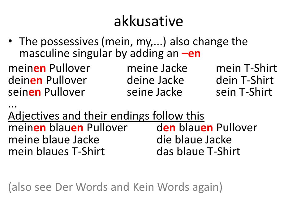 akkusative The possessives (mein, my,...) also change the masculine singular by adding an –en meinen Pullovermeine Jackemein T-Shirt deinen Pulloverdeine Jackedein T-Shirt seinen Pulloverseine Jackesein T-Shirt...