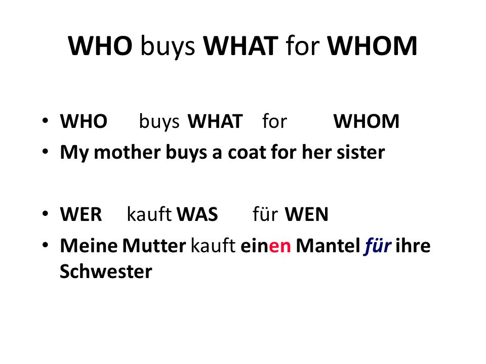 WHO buys WHAT for WHOM My mother buys a coat for her sister WER kauft WAS für WEN Meine Mutter kauft einen Mantel für ihre Schwester