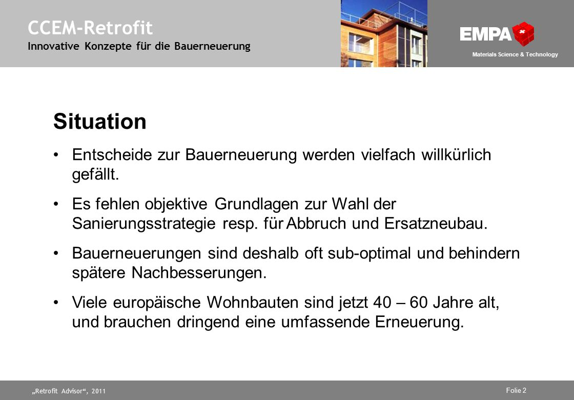 """Retrofit Advisor , 2011 Folie 2 Materials Science & Technology CCEM-Retrofit Innovative Konzepte für die Bauerneuerung Situation Entscheide zur Bauerneuerung werden vielfach willkürlich gefällt."