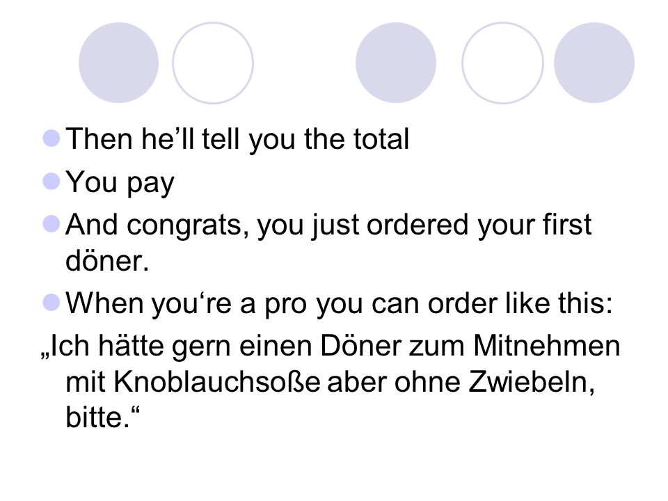 Then he'll tell you the total You pay And congrats, you just ordered your first döner.