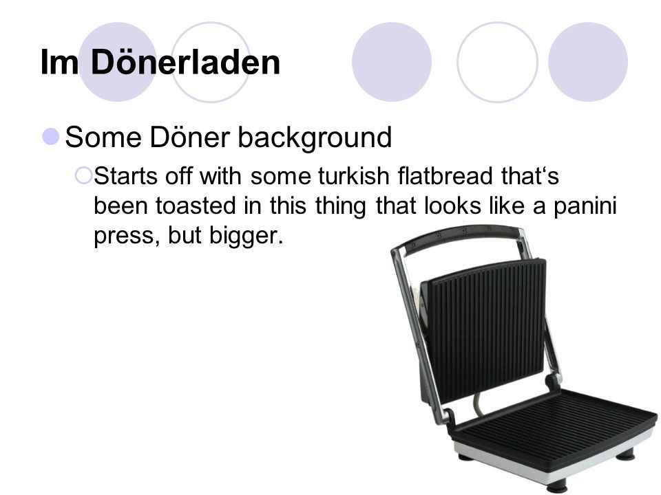 Im Dönerladen Some Döner background  Starts off with some turkish flatbread that's been toasted in this thing that looks like a panini press, but bigger.