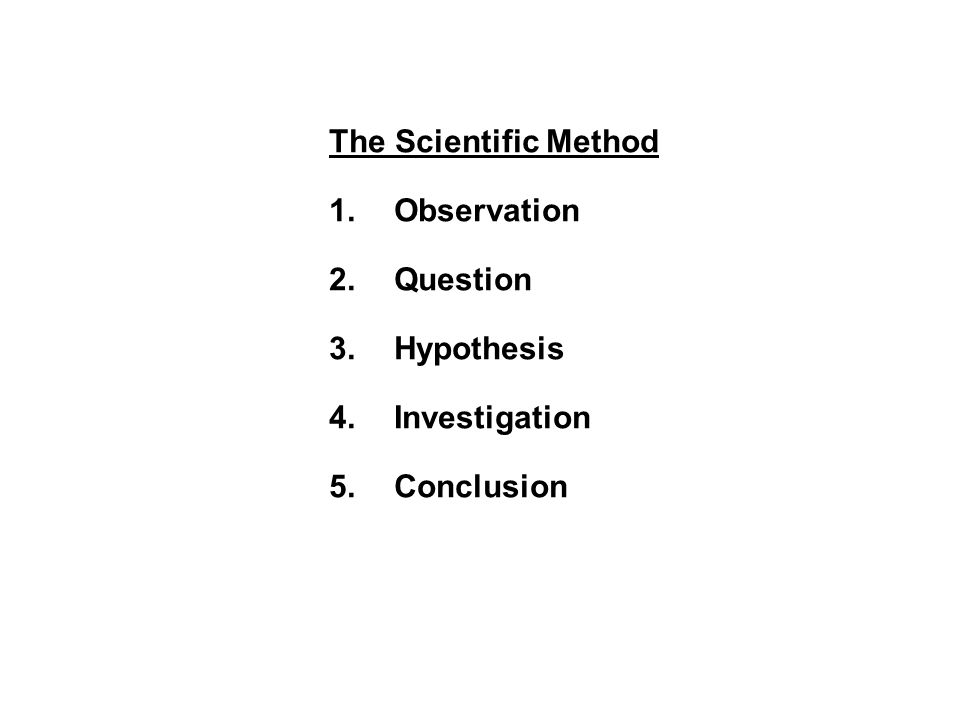 The Scientific Method 1.Observation 2.Question 3.Hypothesis 4.Investigation 5.Conclusion