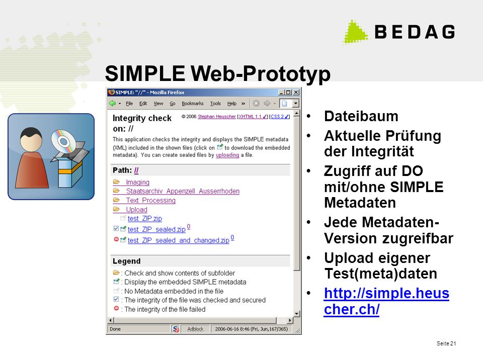 Seite 21 SIMPLE Web-Prototyp Dateibaum Aktuelle Prüfung der Integrität Zugriff auf DO mit/ohne SIMPLE Metadaten Jede Metadaten- Version zugreifbar Upload eigener Test(meta)daten http://simple.heus cher.ch/http://simple.heus cher.ch/