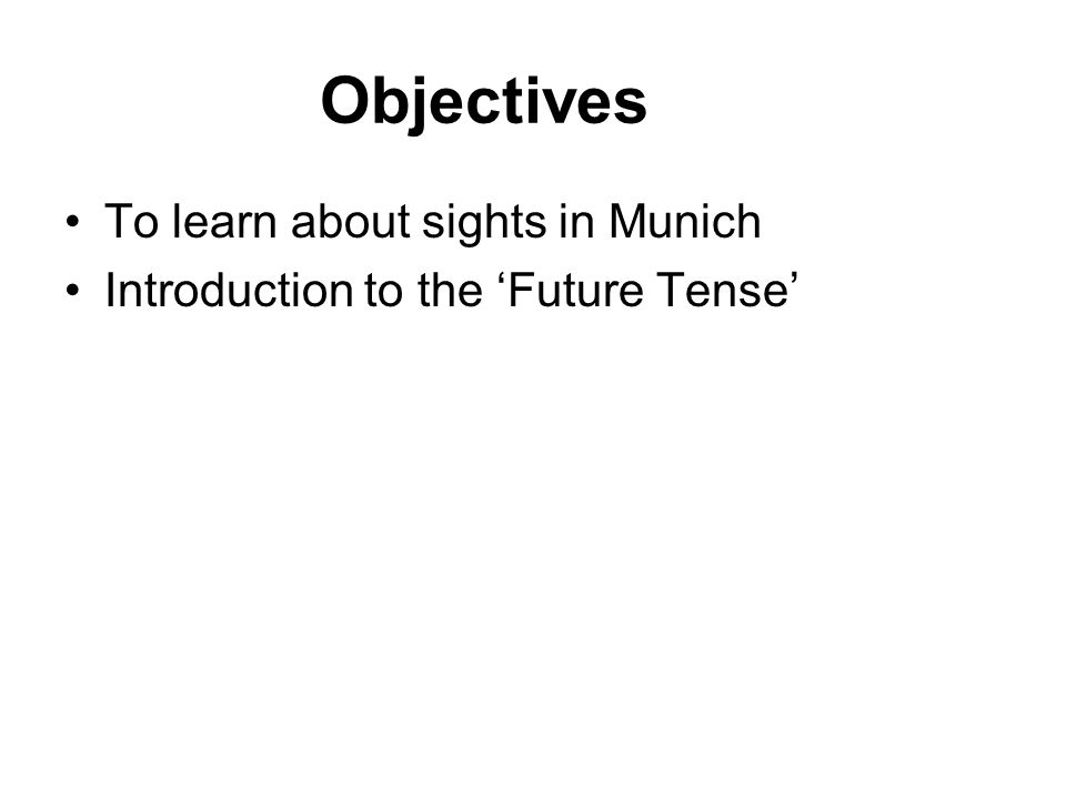Objectives To learn about sights in Munich Introduction to the 'Future Tense'