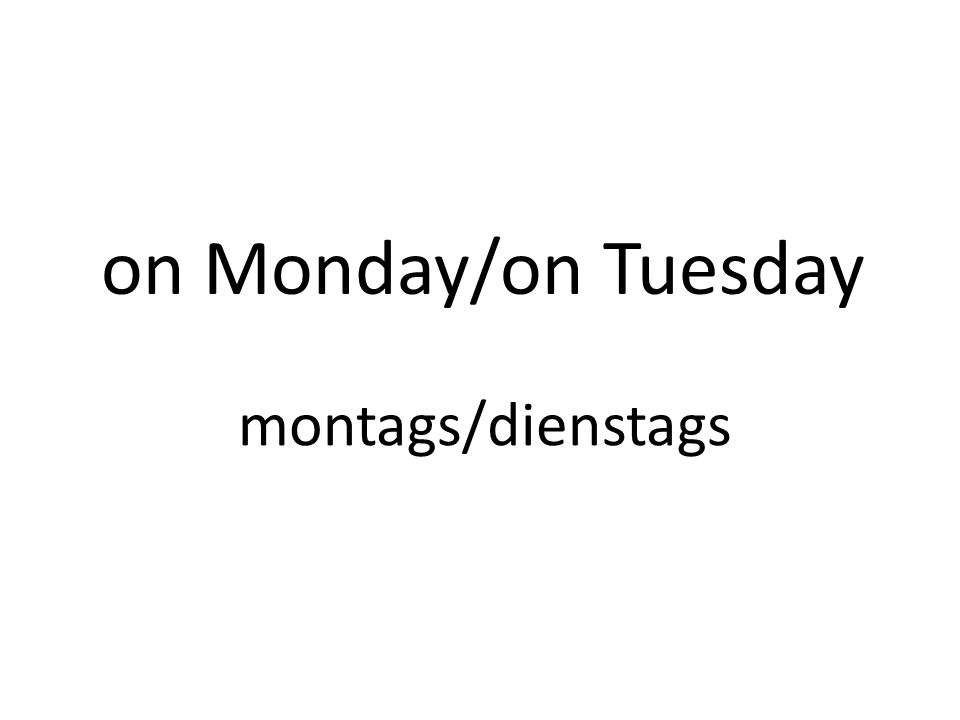 on Monday/on Tuesday montags/dienstags
