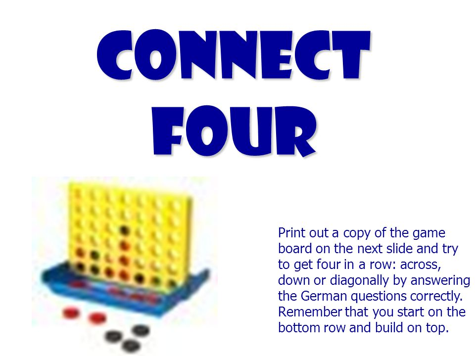 Connect Four Print out a copy of the game board on the next slide and try to get four in a row: across, down or diagonally by answering the German questions correctly.