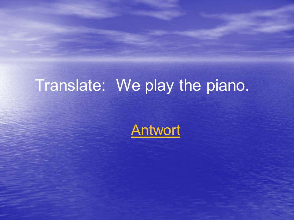 Translate: We play the piano. Antwort