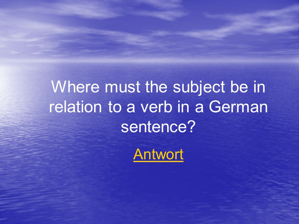 Where must the subject be in relation to a verb in a German sentence Antwort