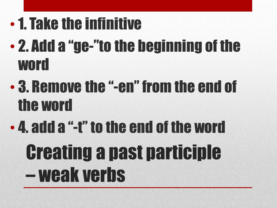 Creating a past participle – weak verbs 1. Take the infinitive 2.