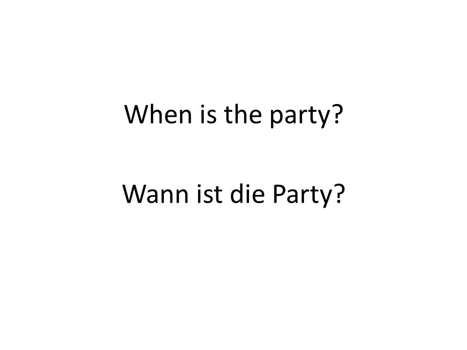 When is the party Wann ist die Party