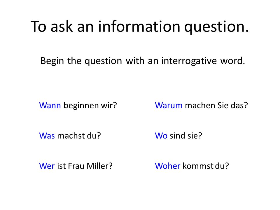 To ask an information question. Begin the question with an interrogative word.