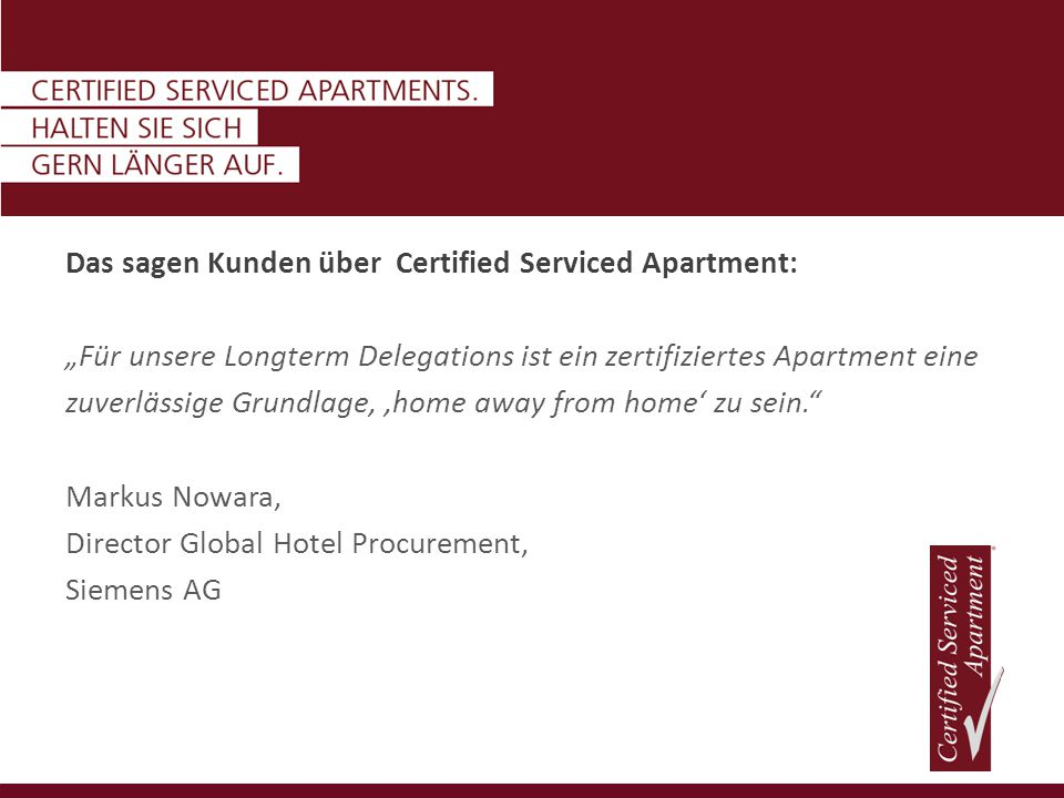 "Das sagen Kunden über Certified Serviced Apartment: ""Für unsere Longterm Delegations ist ein zertifiziertes Apartment eine zuverlässige Grundlage, 'home away from home' zu sein. Markus Nowara, Director Global Hotel Procurement, Siemens AG"