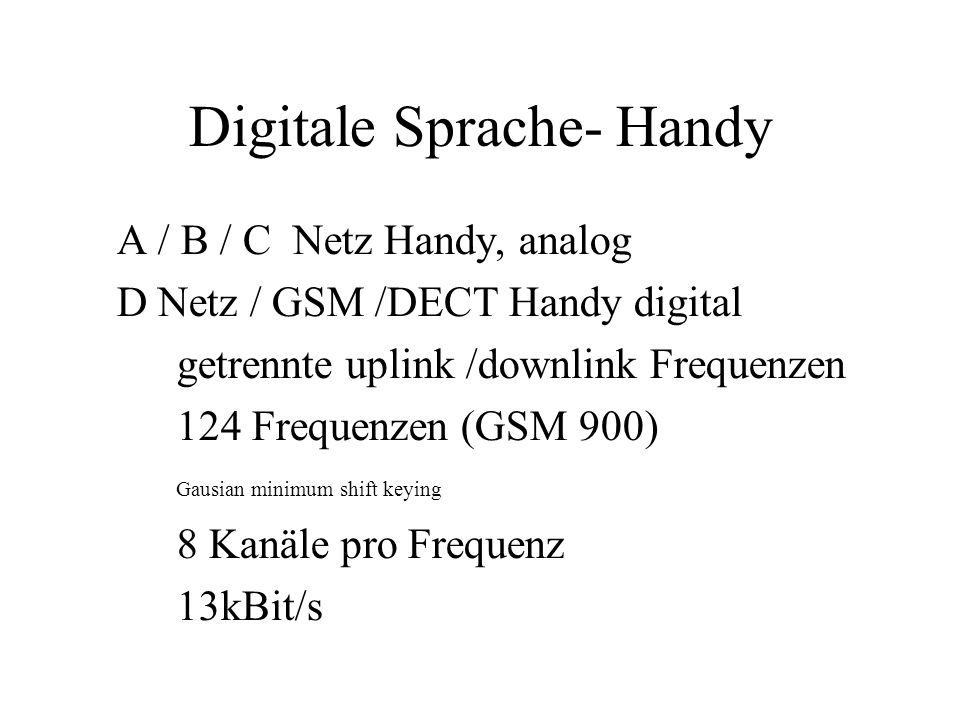 Digitale Sprache- Handy A / B / C Netz Handy, analog D Netz / GSM /DECT Handy digital getrennte uplink /downlink Frequenzen 124 Frequenzen (GSM 900) Gausian minimum shift keying 8 Kanäle pro Frequenz 13kBit/s