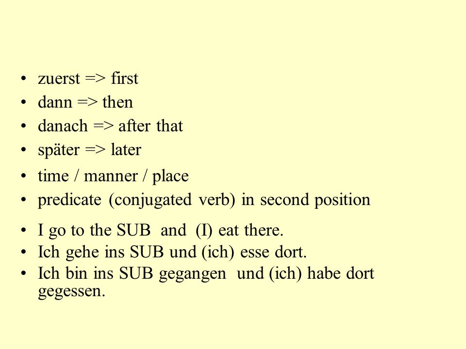 zuerst => first dann => then danach => after that später => later time / manner / place predicate (conjugated verb) in second position I go to the SUB and (I) eat there.
