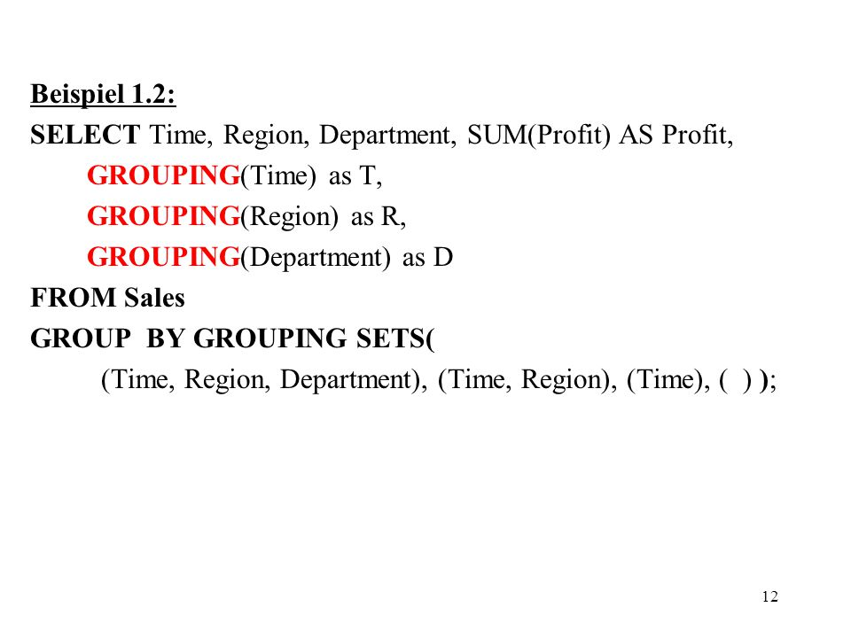 12 Beispiel 1.2: SELECT Time, Region, Department, SUM(Profit) AS Profit, GROUPING(Time) as T, GROUPING(Region) as R, GROUPING(Department) as D FROM Sales GROUP BY GROUPING SETS( (Time, Region, Department), (Time, Region), (Time), ( ) );