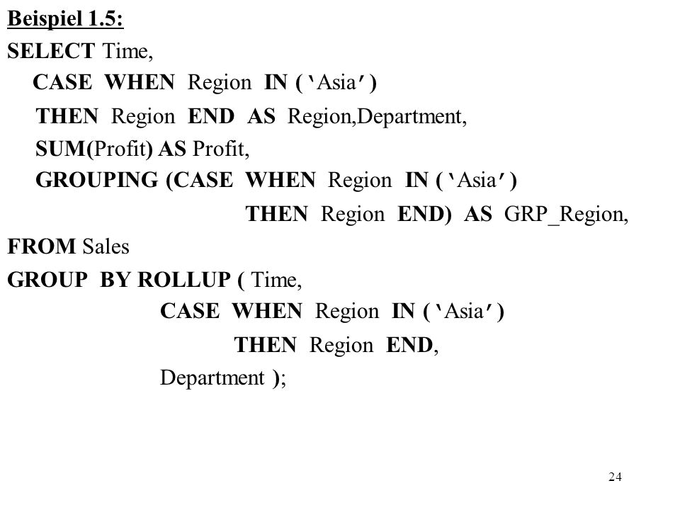 24 Beispiel 1.5: SELECT Time, CASE WHEN Region IN ( ' Asia ' ) THEN Region END AS Region,Department, SUM(Profit) AS Profit, GROUPING (CASE WHEN Region IN ( ' Asia ' ) THEN Region END) AS GRP_Region, FROM Sales GROUP BY ROLLUP ( Time, CASE WHEN Region IN ( ' Asia ' ) THEN Region END, Department );
