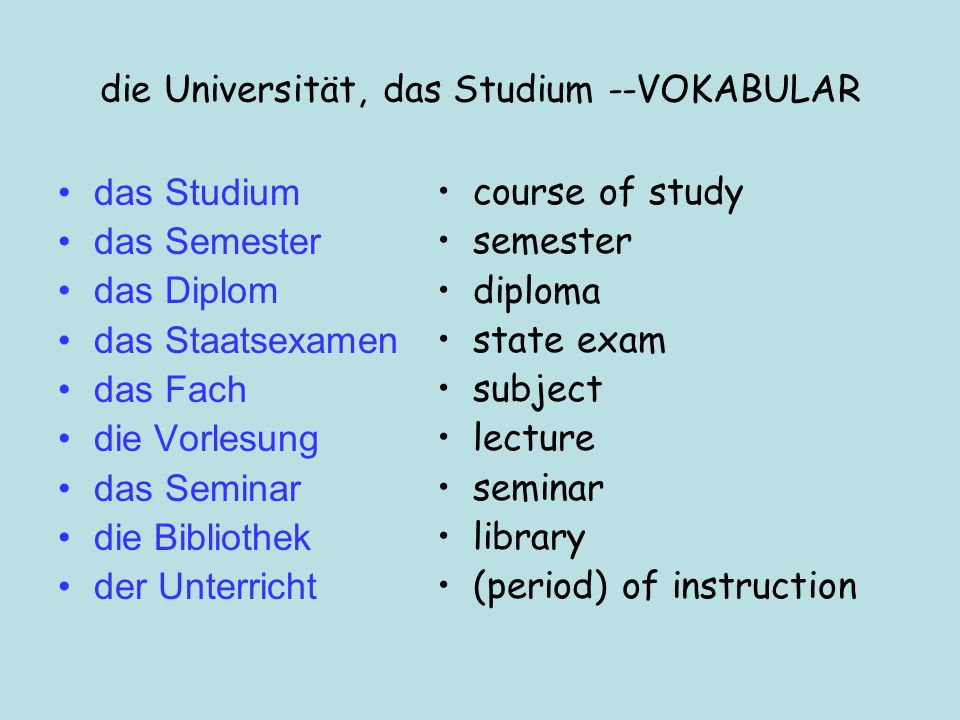 die Universität, das Studium --VOKABULAR das Studium das Semester das Diplom das Staatsexamen das Fach die Vorlesung das Seminar die Bibliothek der Unterricht course of study semester diploma state exam subject lecture seminar library (period) of instruction