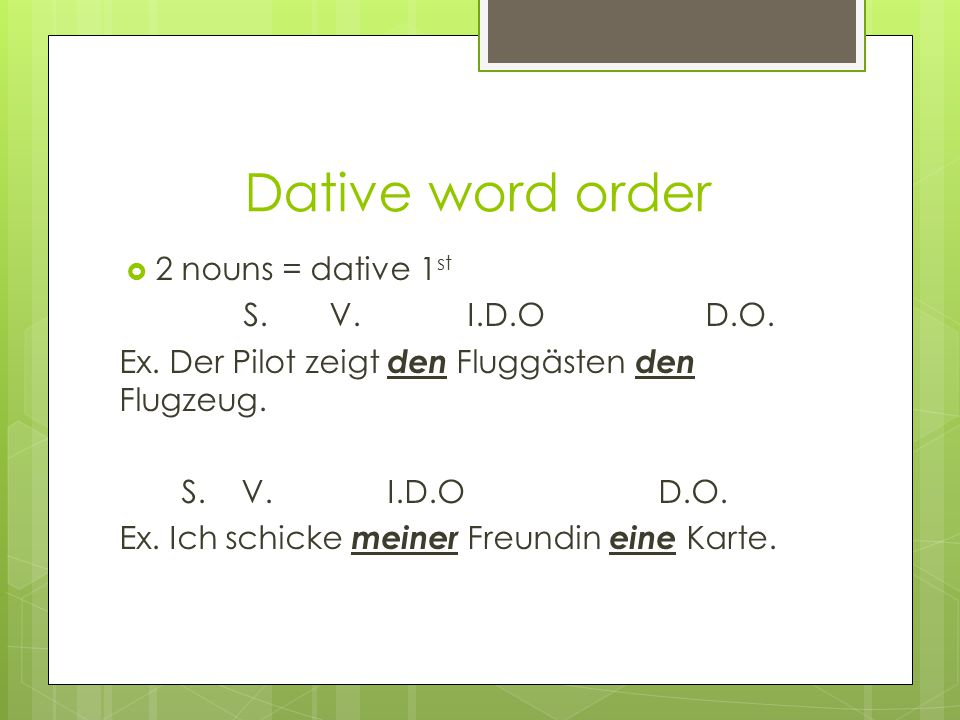 Dative word order  2 nouns = dative 1 st S. V. I.D.O D.O.