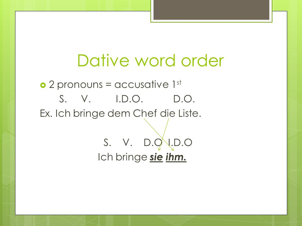 Dative word order  2 pronouns = accusative 1 st S.