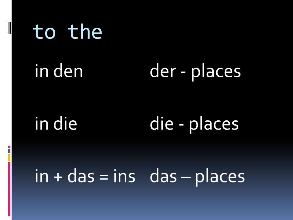 to the in den der - places in diedie - places in + das = insdas – places