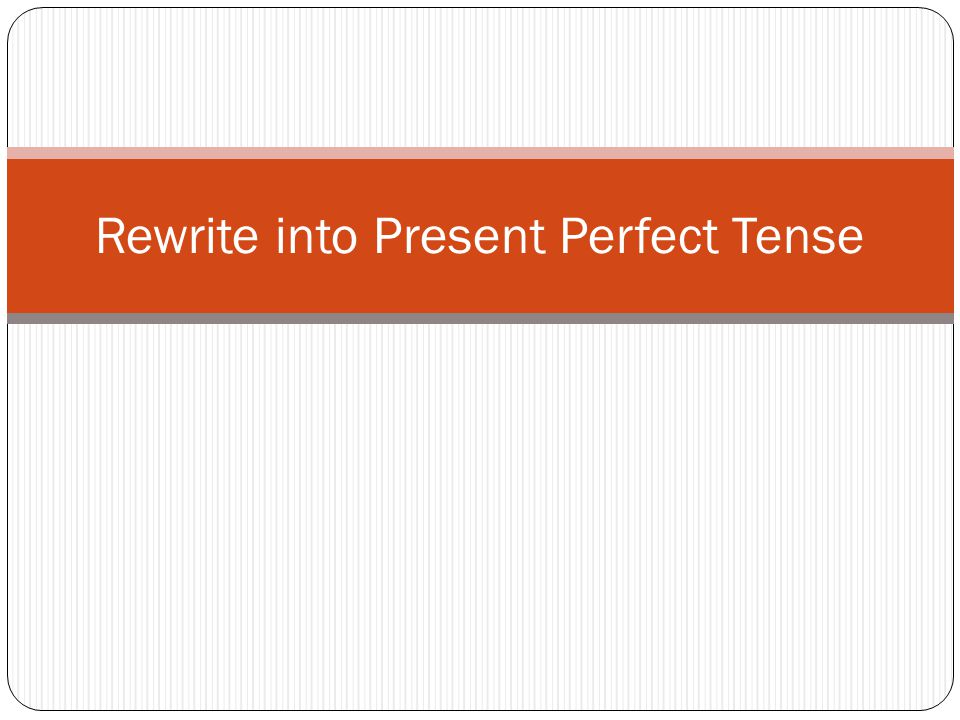 Rewrite into Present Perfect Tense