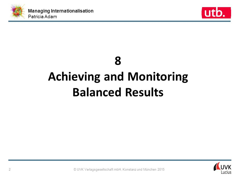 Managing Internationalisation Patricia Adam © UVK Verlagsgesellschaft mbH, Konstanz und München 2015 2 8 Achieving and Monitoring Balanced Results