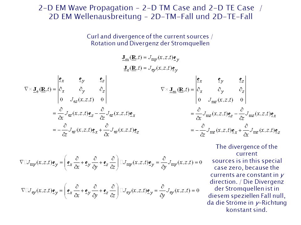 2-D EM Wave Propagation – 2-D TM Case and 2-D TE Case / 2D EM Wellenausbreitung – 2D-TM-Fall und 2D-TE-Fall Curl and divergence of the current sources / Rotation und Divergenz der Stromquellen The divergence of the current sources is in this special case zero, because the currents are constant in y direction.
