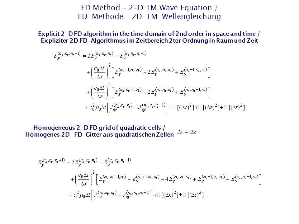 FD Method – 2-D TM Wave Equation / FD-Methode – 2D-TM-Wellengleichung Explicit 2-D FD algorithm in the time domain of 2nd order in space and time / Expliziter 2D FD-Algorithmus im Zeitbereich 2ter Ordnung in Raum und Zeit Homogeneous 2-D FD grid of quadratic cells / Homogenes 2D- FD-Gitter aus quadratischen Zellen