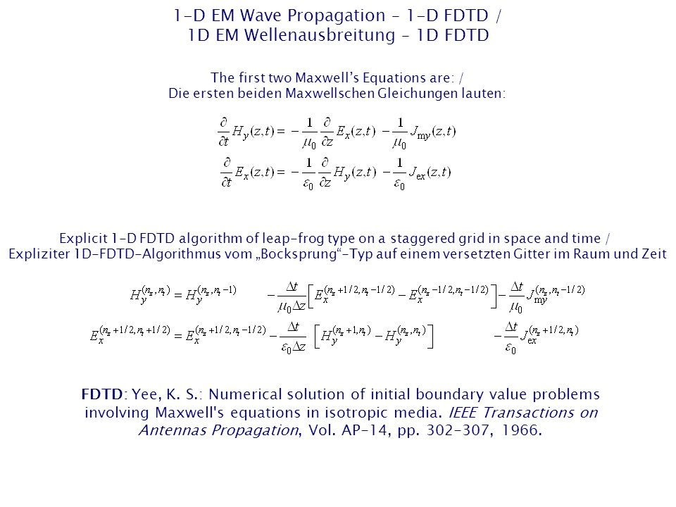 "1-D EM Wave Propagation – 1-D FDTD / 1D EM Wellenausbreitung – 1D FDTD Explicit 1-D FDTD algorithm of leap-frog type on a staggered grid in space and time / Expliziter 1D-FDTD-Algorithmus vom ""Bocksprung -Typ auf einem versetzten Gitter im Raum und Zeit Explicit 1-D FDTD algorithm of leap-frog type on a staggered grid in space and time / Expliziter 1D-FDTD-Algorithmus vom ""Bocksprung -Typ auf einem versetzten Gitter im Raum und Zeit FDTD: Yee, K."