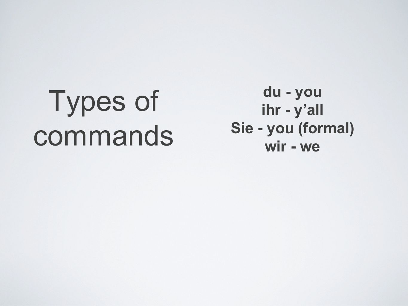 Types of commands du - you ihr - y'all Sie - you (formal) wir - we