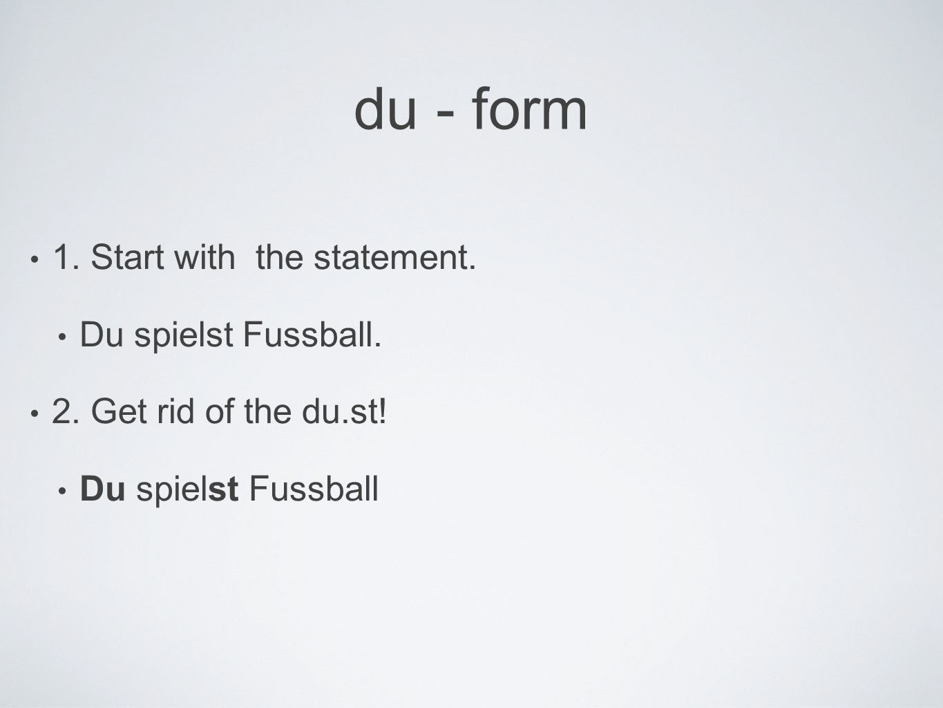 du - form 1. Start with the statement. Du spielst Fussball.